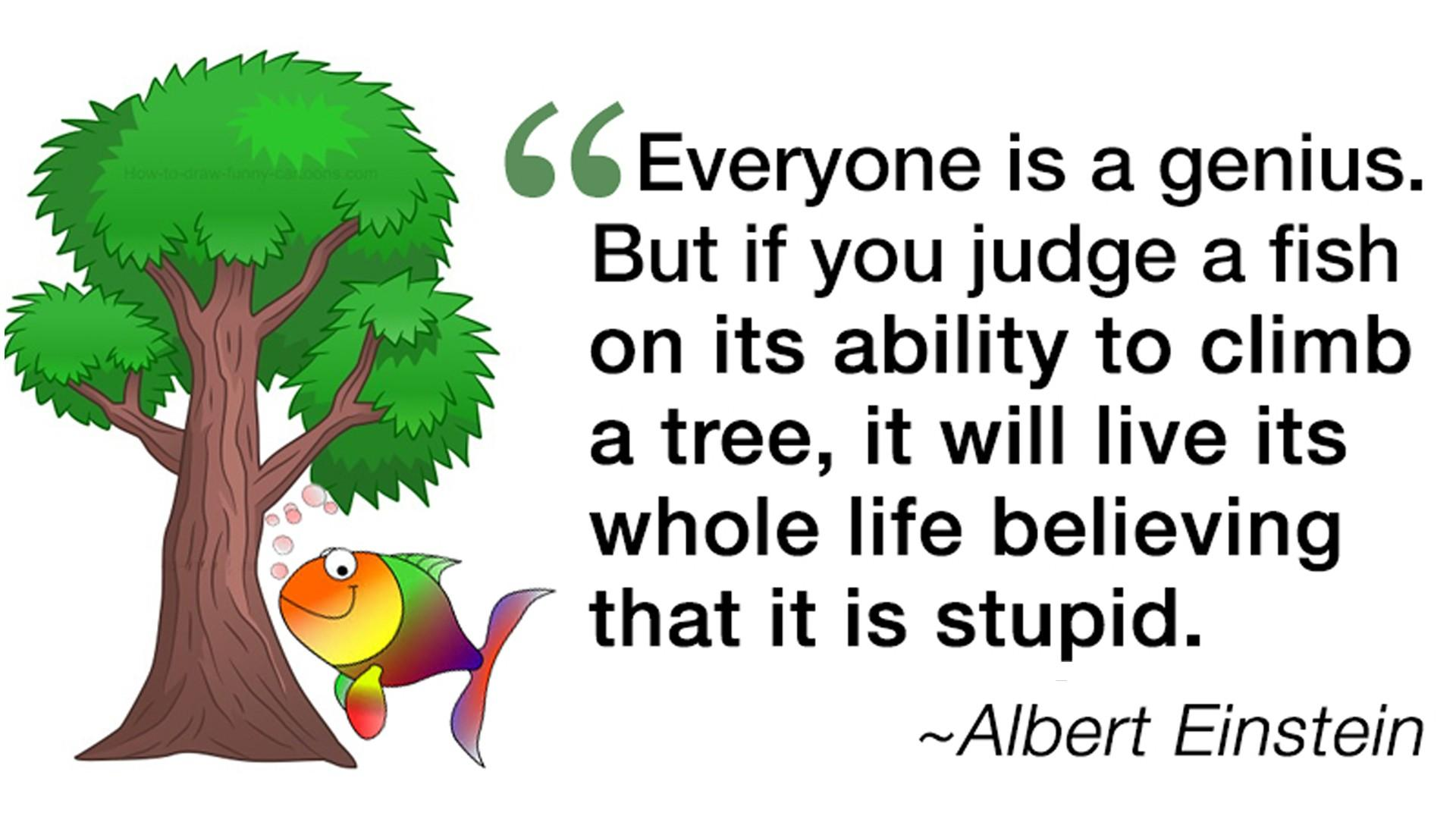 Albert Einstein Quote - Everyone is a genius. But if you judge a fish on its ability to climb a tree, it will live its whole life believing that it is stupid