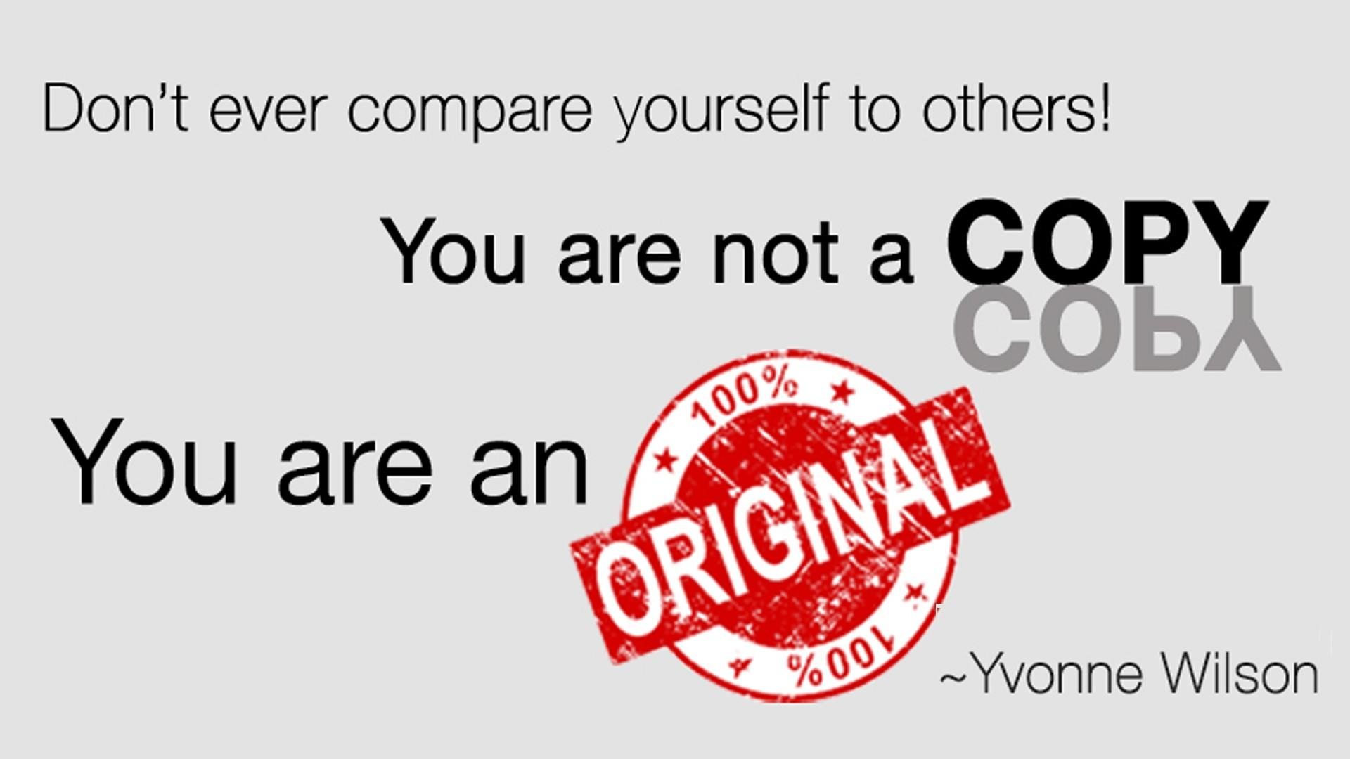 Yvonne Wilson Quote - Dont ever compare yourself to others. You are not a copy. You are an original.