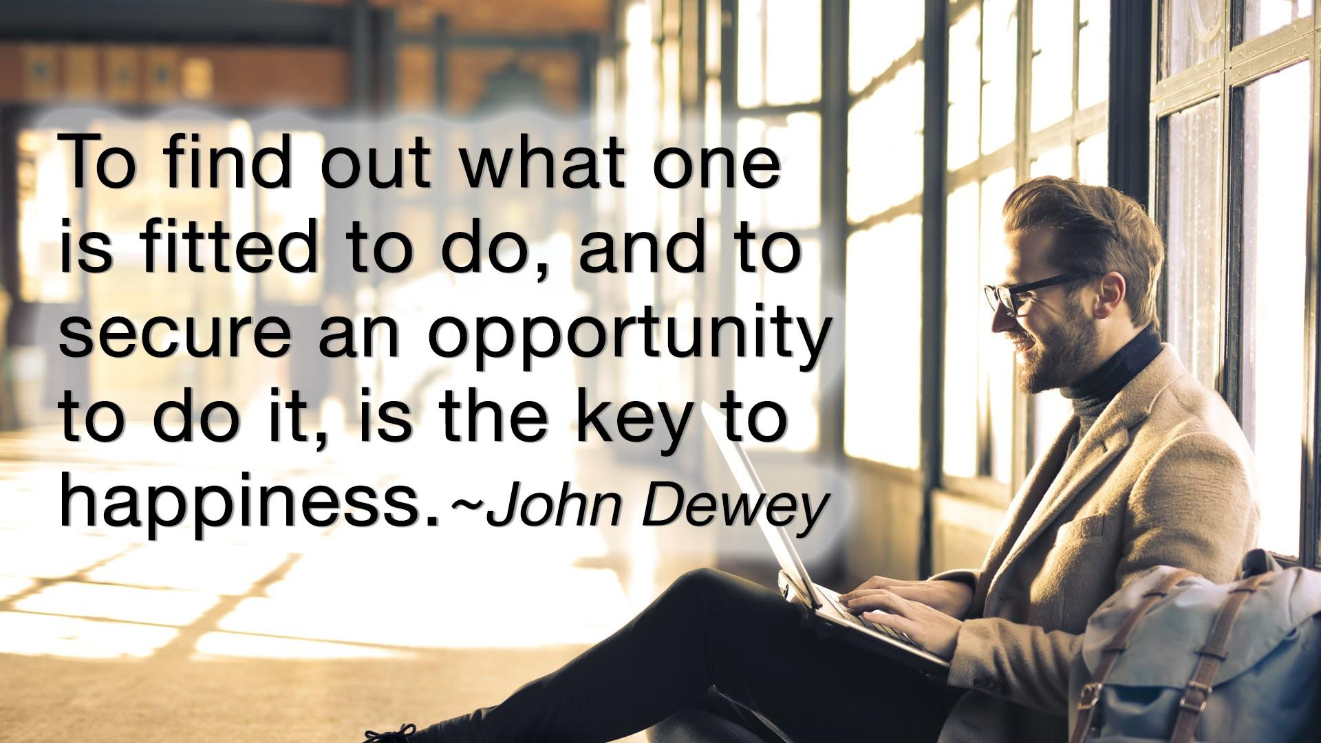 John Dewey Quote - To find out what one is fitted to do, and to secure an opportunity to do it, is the key to happiness.