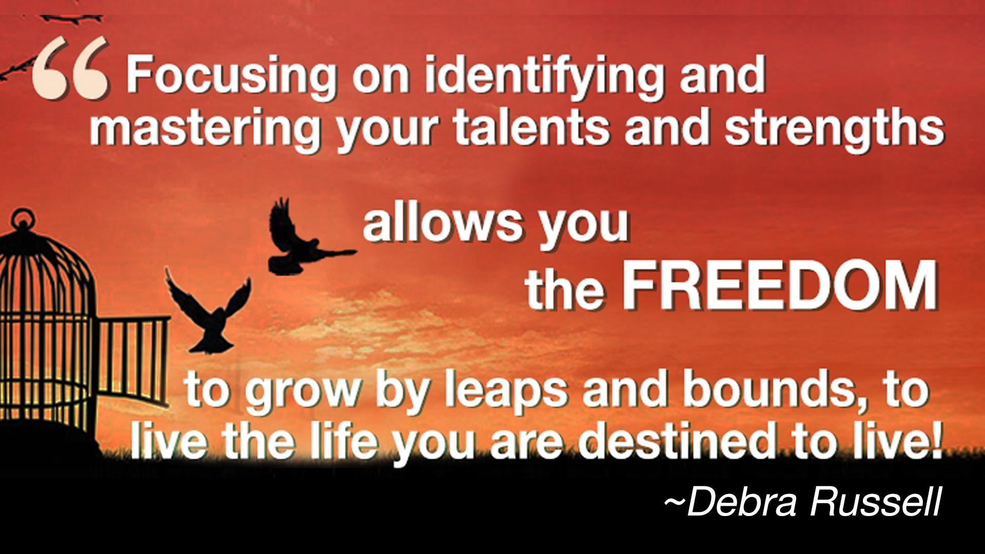Debra Russell Quote - Focusing on identifying and mastering your talents and strengths allows you the freedome to grow by leaps and bounds, to live the life you are destine to live.