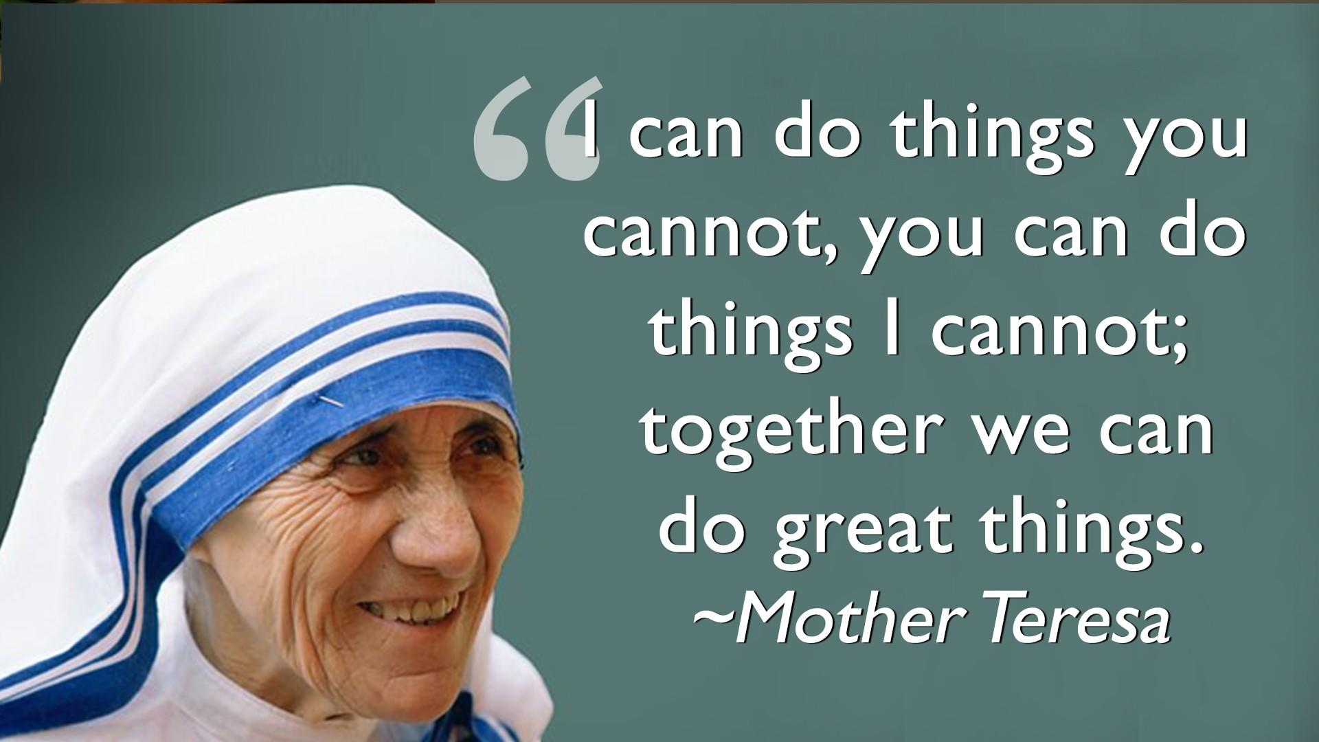 Mother Teresa Quote - I can do things you cannot, you can do things I cannot; together we can do great things.
