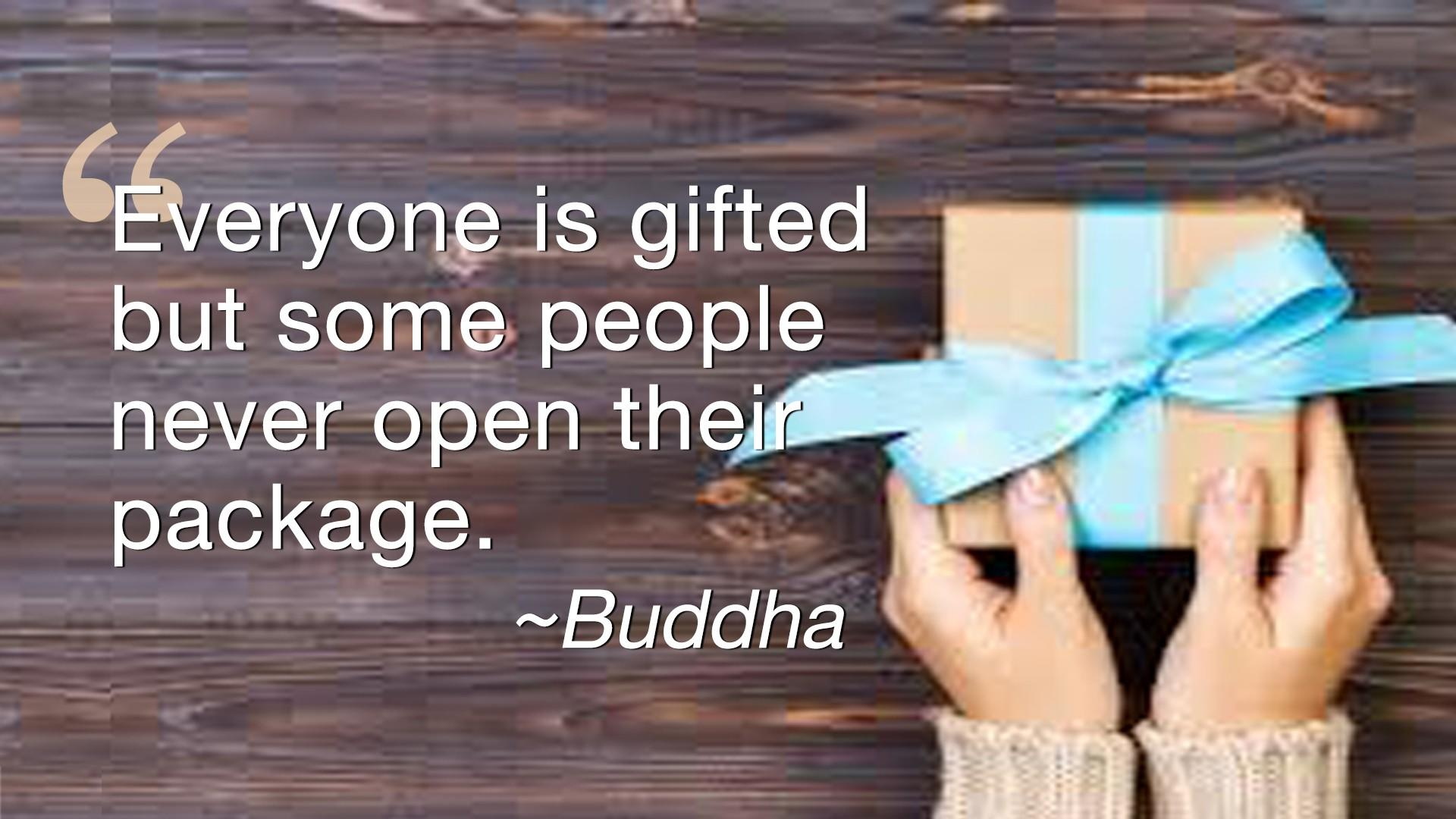 Buddha Quote - Everyone is gifted - but some people never open their package