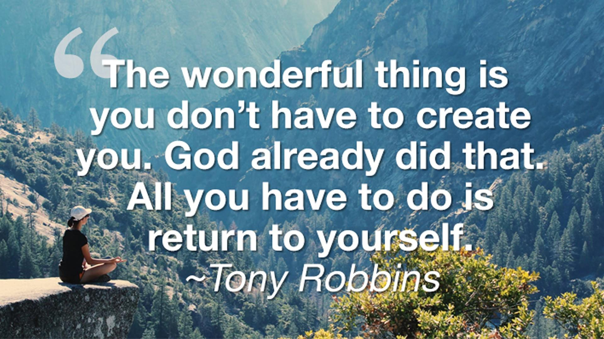 Tony Robbins Quote - You don't have to create you — God already did that. All you have to do is return to yourself.