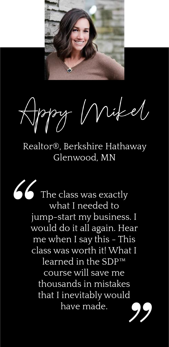 The class was exactly what I needed to jump-start my business. I would do it all again. Hear me when I say this - This class was worth it! What I learned in the SDP™ course will save me thousands in mistakes that I inevitably would have made.