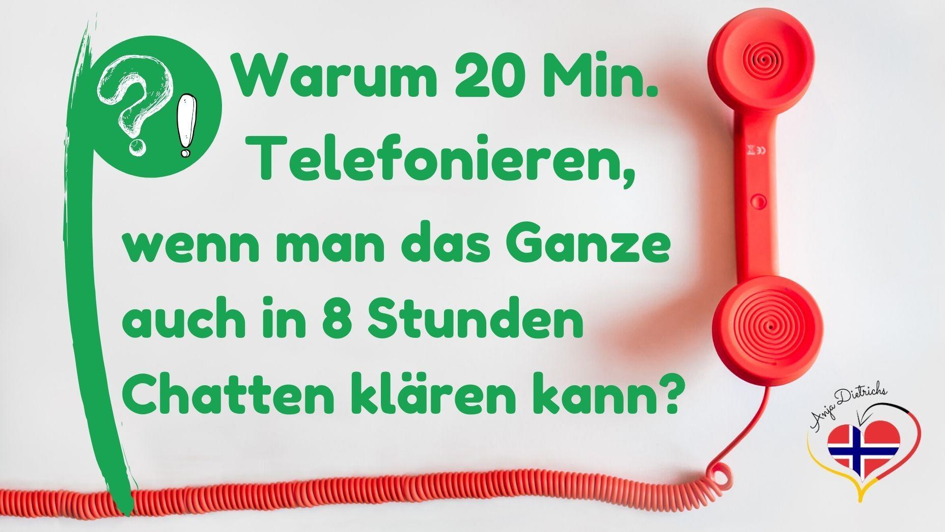 Warum 20 Minuten telefonieren, wenn man das Ganze auch in 8 Stunden Chatten klären kann?!