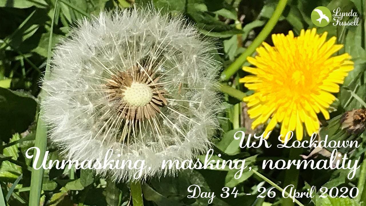 Unmasking, masking, normality - Day 34 UK lockdown