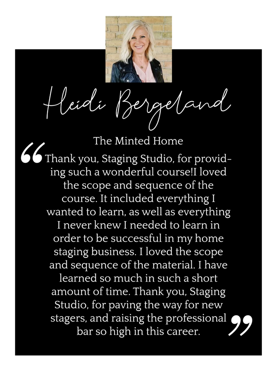 Heidi Bergeland - The Minted Home - said: Thank you, Staging Studio, for providing such a wonderful course!I loved the scope and sequence of the course. It included everything I wanted to learn, as well as everything I never knew I needed to learn in order to be successful in my home staging business. I loved the scope and sequence of the material. I have learned so much in such a short amount of time. Thank you, Staging Studio, for paving the way for new stagers, and raising the professional bar so high in this career.
