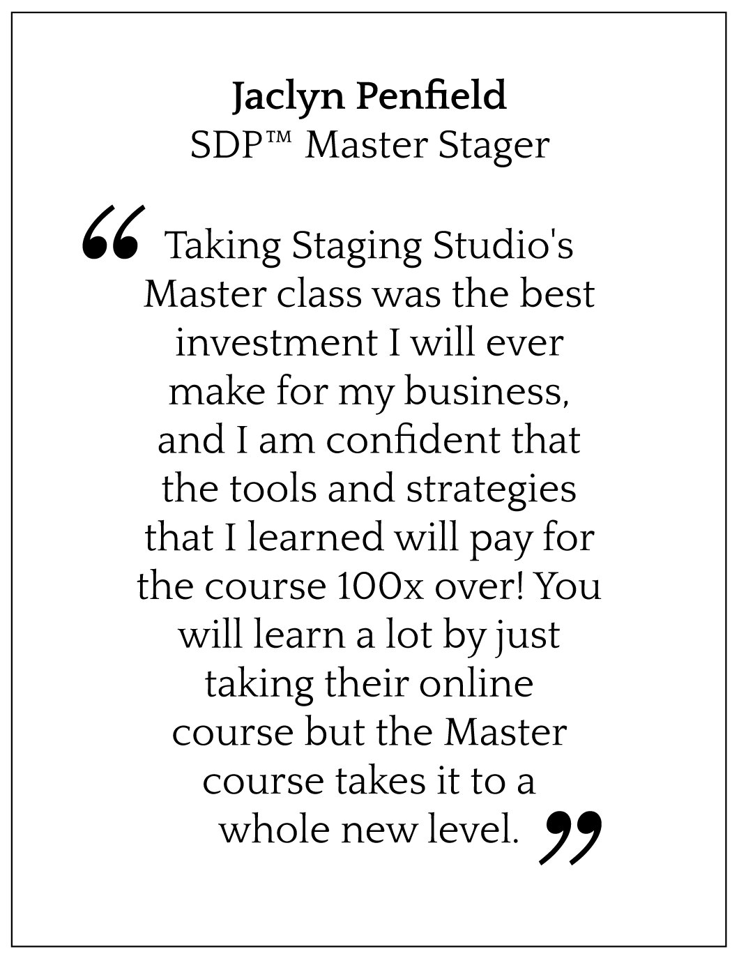 Taking Staging Studio's Master class was the best investment I will ever make for my business, and I am confident that the tools and strategies that I learned will pay for the course 100x over! You will learn a lot by just taking their online course but the Master course takes it to a whole new level.