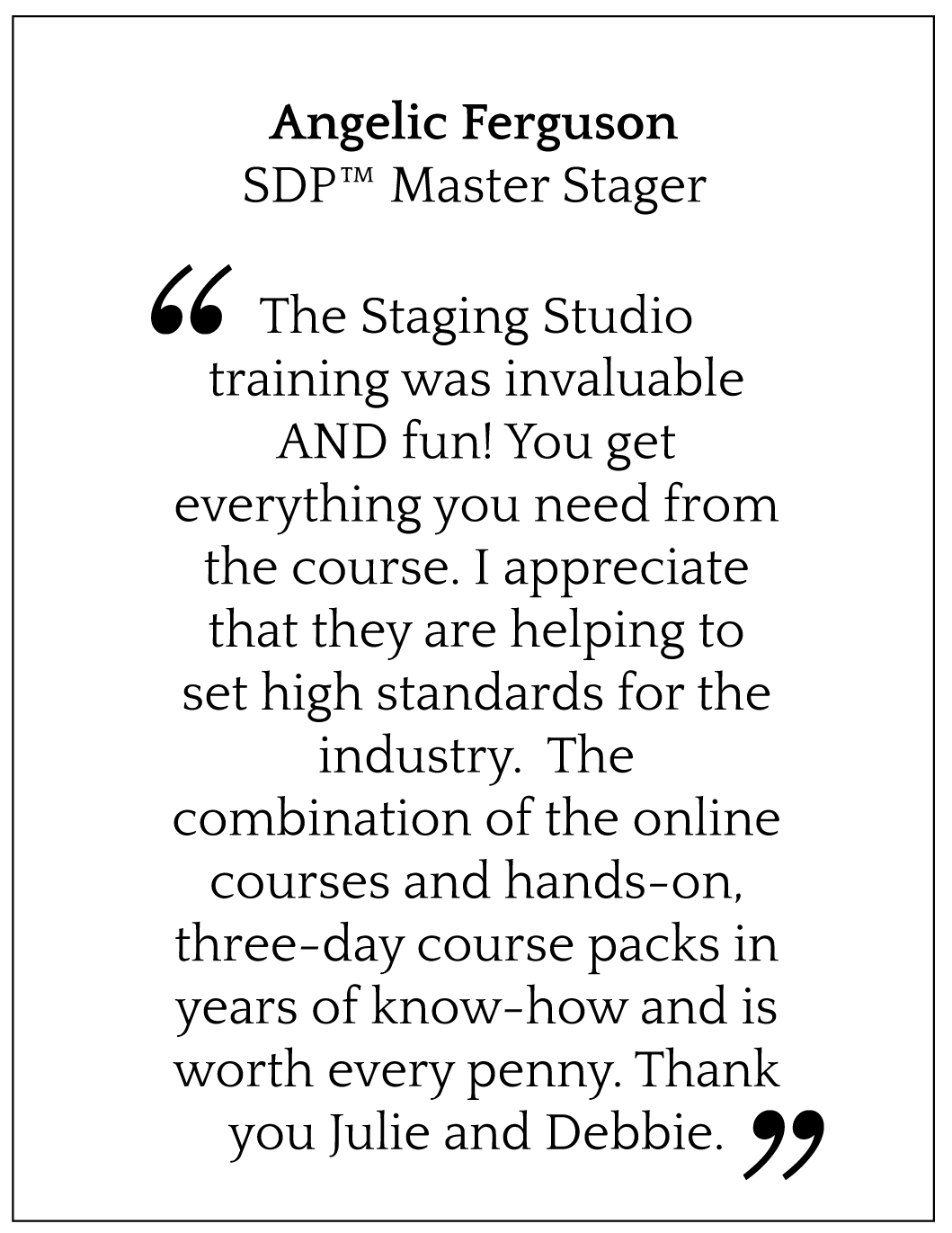 The Staging Studio training was invaluable AND fun! You get everything you need from the course. I appreciate that they are helping to set high standards for the industry.  The combination of the online courses and hands-on, three-day course packs in years of know-how and is worth every penny. Thank you Julie and Debbie.