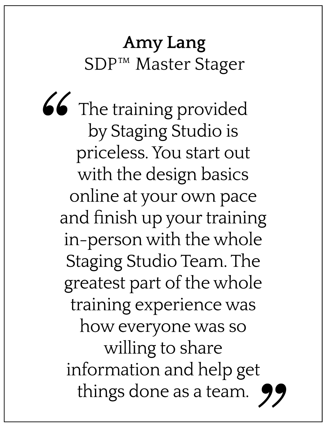 The training provided by Staging Studio is priceless. You start out with the design basics online at your own pace and finish up your training in-person with the whole Staging Studio Team. The greatest part of the whole training experience was how everyone was so willing to share information and help get things done as a team.