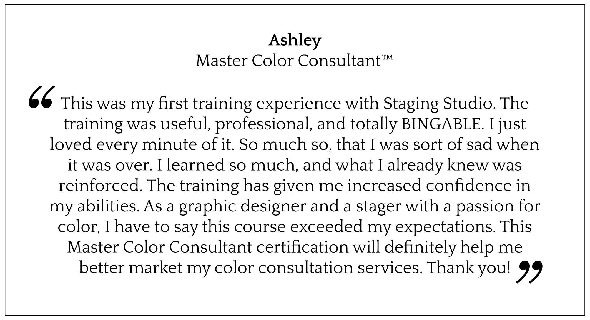 This was my first training experience with Staging Studio. The training was useful, professional, and totally BINGABLE. I just loved every minute of it. So much so, that I was sort of sad when it was over. I learned so much, and what I already knew was reinforced. The training has given me increased confidence in my abilities. As a graphic designer and a stager with a passion for color, I have to say this course exceeded my expectations. This Master Color Consultant certification will definitely help me better market my color consultation services. Thank you!