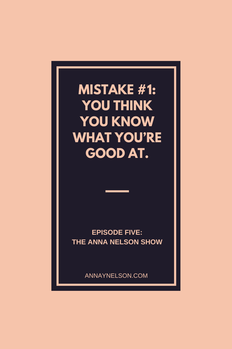 Mistake number one: you think you know what you're good at. Episode Five: The Anna Nelson Show