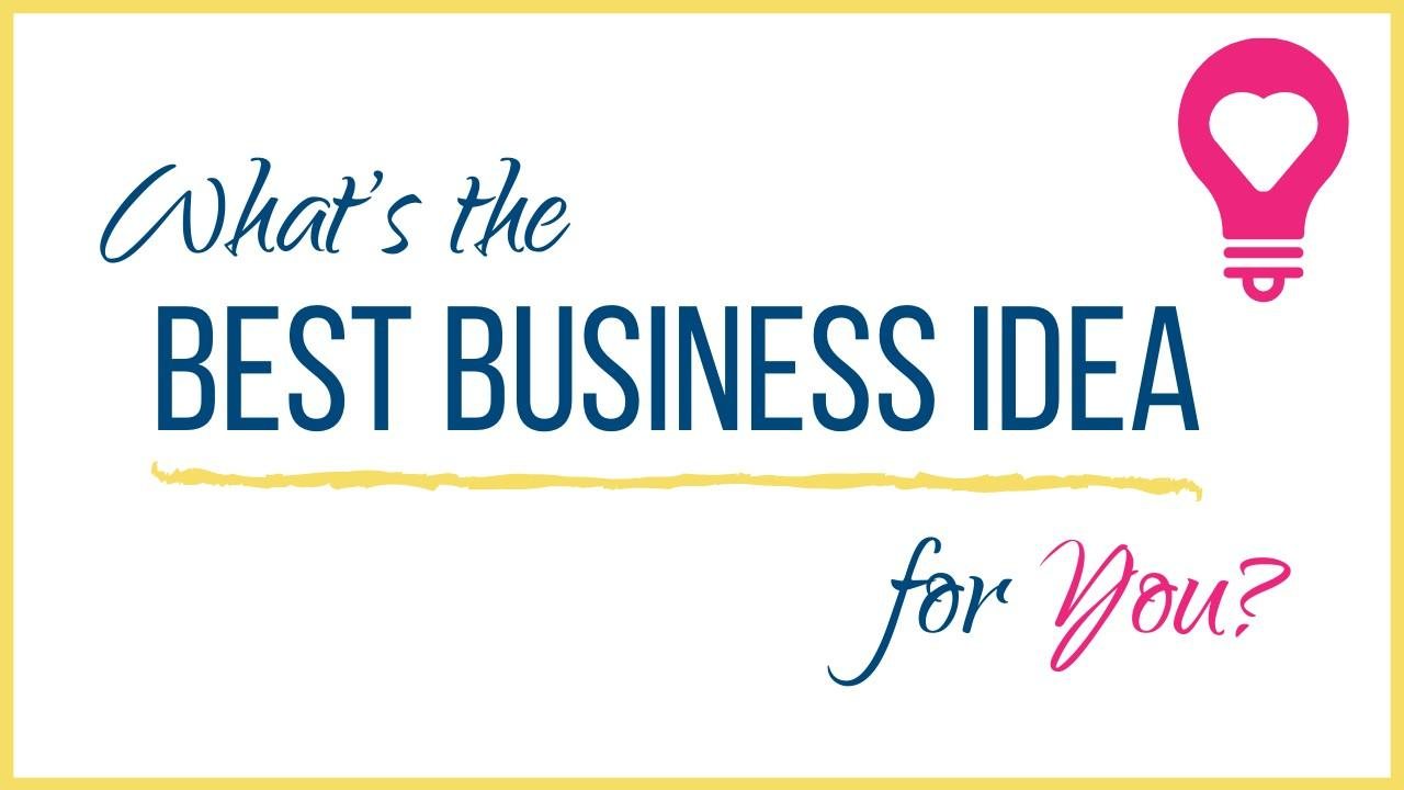 Figure out the best business idea for me