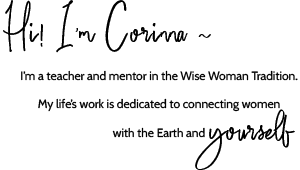 Hi I'm Corinna~ I'm a teacher and mentor in the Wise Woman Tradition. My life's work is dedicated to connecting women with the Earth and yourself.